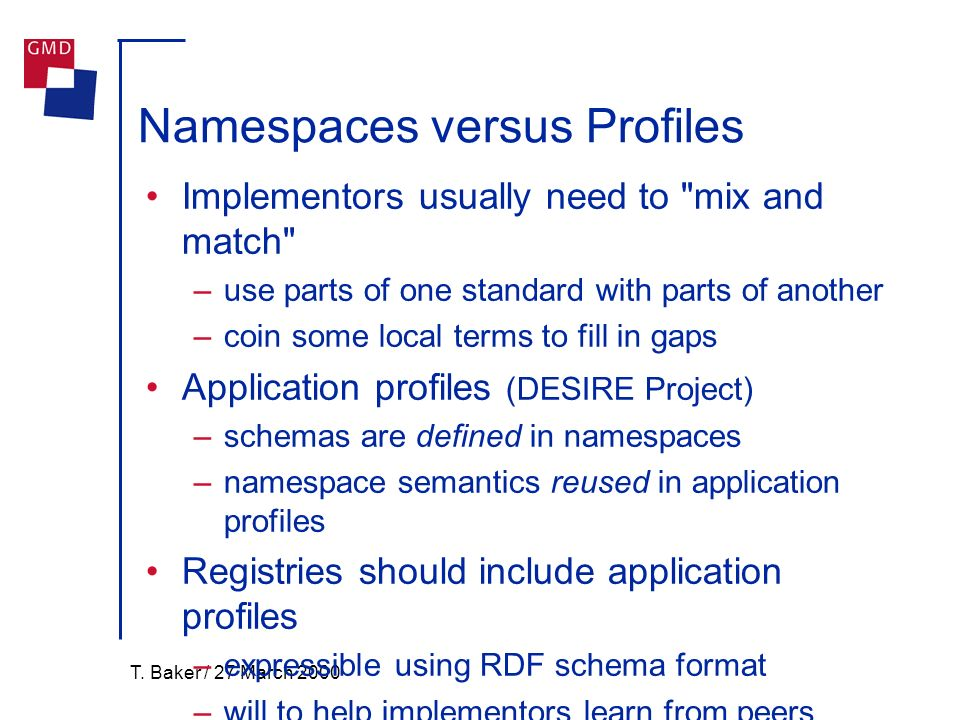 T. Baker / 27 March 2000 Namespaces versus Profiles Implementors usually need to