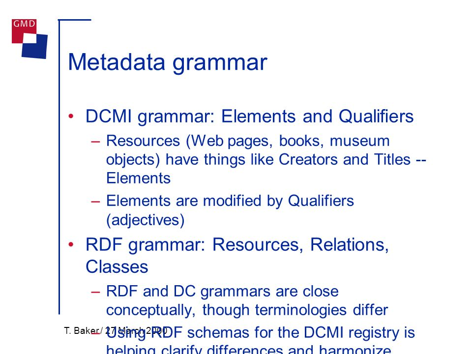 T. Baker / 27 March 2000 Metadata grammar DCMI grammar: Elements and Qualifiers –Resources (Web pages, books, museum objects) have things like Creator