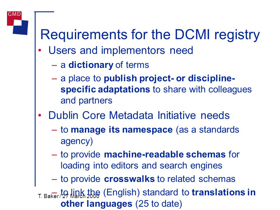 T. Baker / 27 March 2000 Requirements for the DCMI registry Users and implementors need –a dictionary of terms –a place to publish project- or discipl