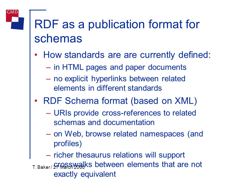 T. Baker / 27 March 2000 RDF as a publication format for schemas How standards are are currently defined: –in HTML pages and paper documents –no expli