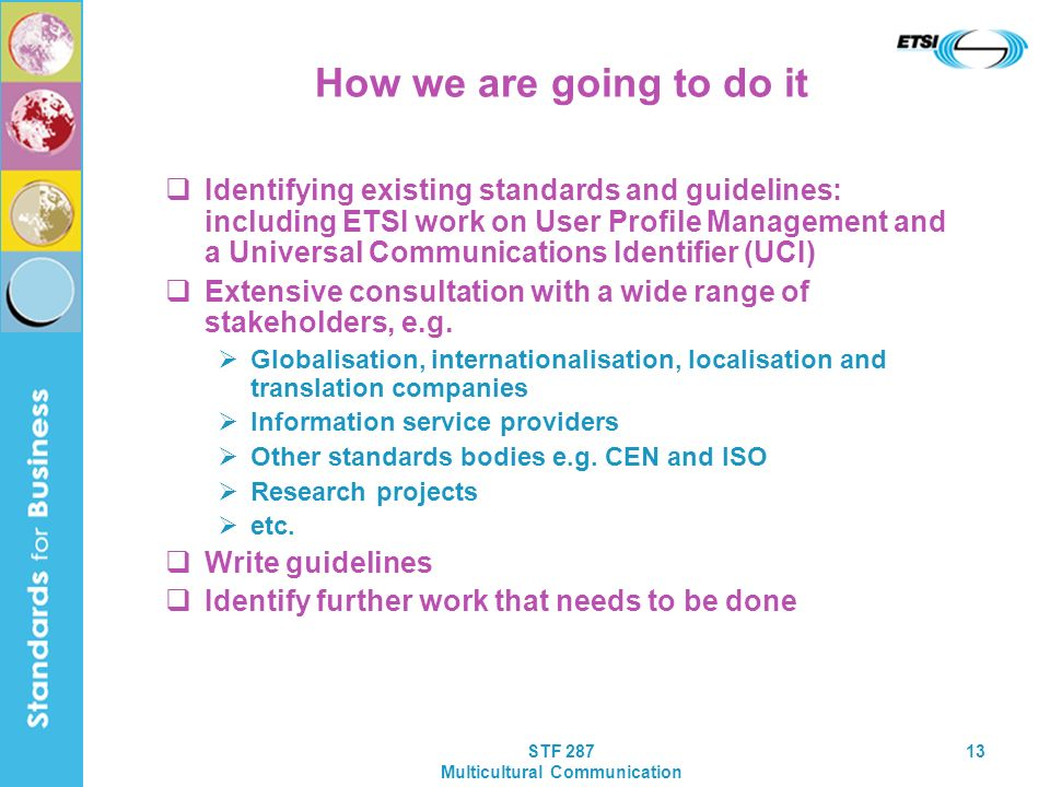 STF 287 Multicultural Communication 13 How we are going to do it Identifying existing standards and guidelines: including ETSI work on User Profile Management and a Universal Communications Identifier (UCI) Extensive consultation with a wide range of stakeholders, e.g.