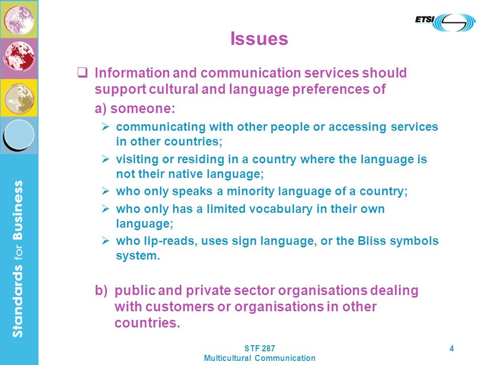 STF 287 Multicultural Communication 4 Issues Information and communication services should support cultural and language preferences of a) someone: communicating with other people or accessing services in other countries; visiting or residing in a country where the language is not their native language; who only speaks a minority language of a country; who only has a limited vocabulary in their own language; who lip-reads, uses sign language, or the Bliss symbols system.