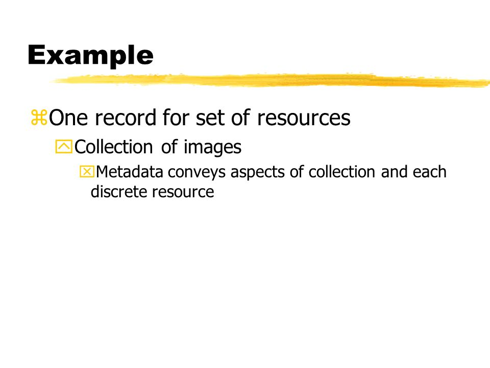 Example zOne record for set of resources yCollection of images xMetadata conveys aspects of collection and each discrete resource