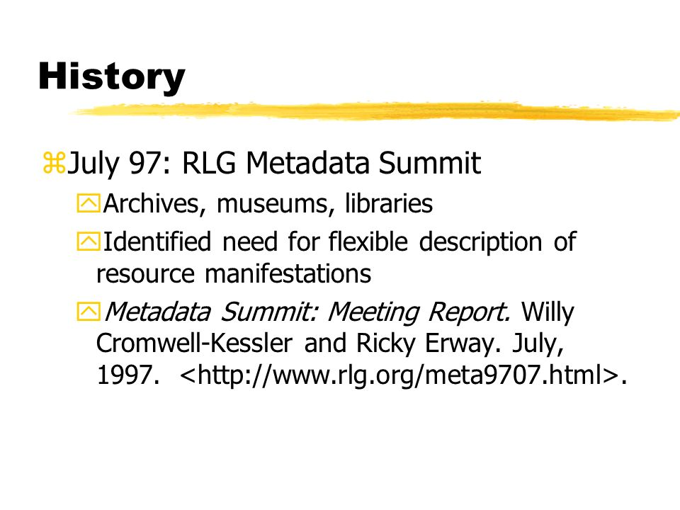 History zJuly 97: RLG Metadata Summit yArchives, museums, libraries yIdentified need for flexible description of resource manifestations yMetadata Sum