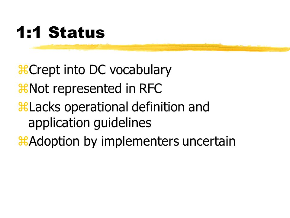 1:1 Status zCrept into DC vocabulary zNot represented in RFC zLacks operational definition and application guidelines zAdoption by implementers uncert