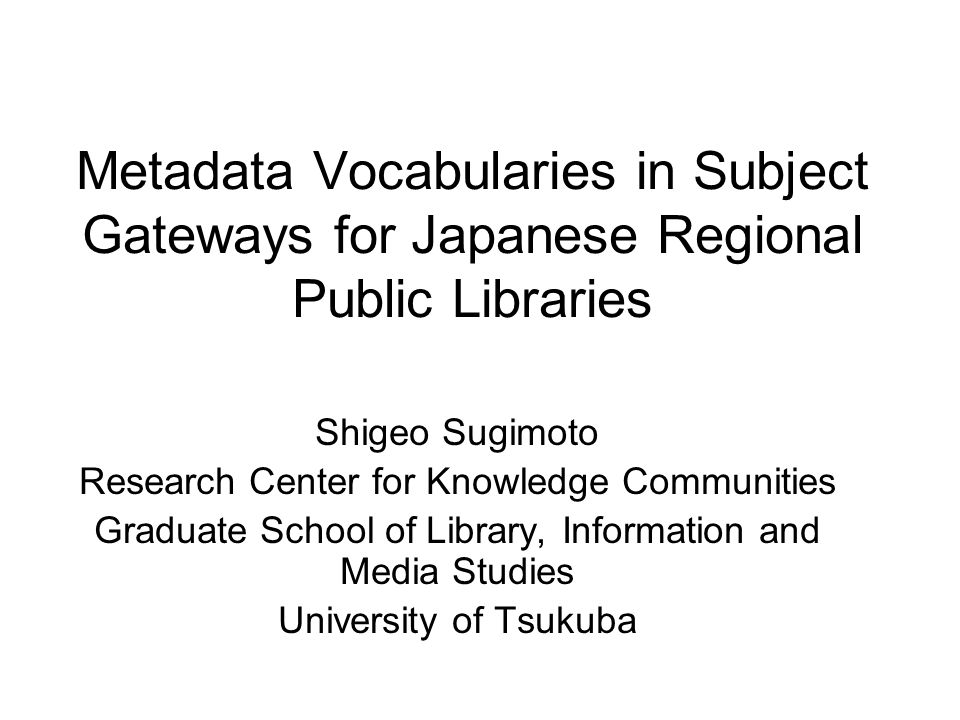 Metadata Vocabularies in Subject Gateways for Japanese Regional Public Libraries Shigeo Sugimoto Research Center for Knowledge Communities Graduate School of Library, Information and Media Studies University of Tsukuba