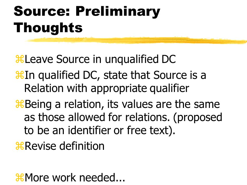 Source: Preliminary Thoughts zLeave Source in unqualified DC zIn qualified DC, state that Source is a Relation with appropriate qualifier zBeing a relation, its values are the same as those allowed for relations.