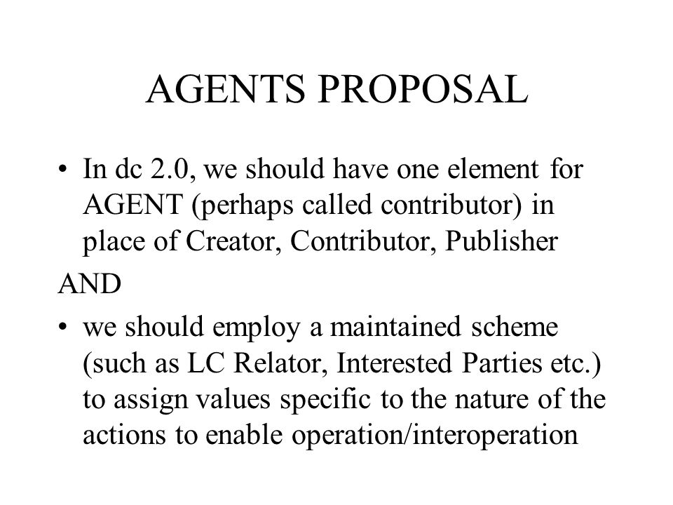 AGENTS PROPOSAL In dc 2.0, we should have one element for AGENT (perhaps called contributor) in place of Creator, Contributor, Publisher AND we should