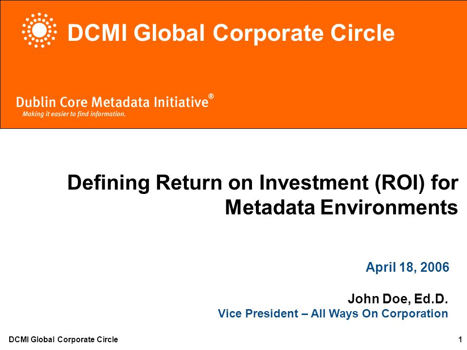 DCMI Global Corporate Circle1 Defining Return on Investment (ROI) for Metadata Environments April 18, 2006 John Doe, Ed.D. Vice President – All Ways O