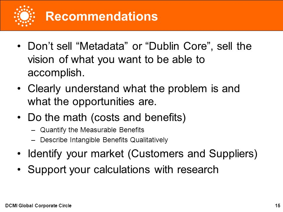 DCMI Global Corporate Circle15 Recommendations Dont sell Metadata or Dublin Core, sell the vision of what you want to be able to accomplish. Clearly u