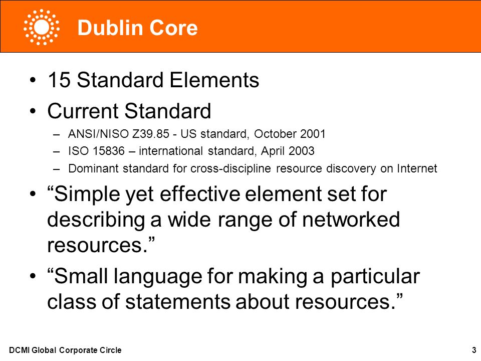 DCMI Global Corporate Circle3 Dublin Core 15 Standard Elements Current Standard –ANSI/NISO Z39.85 - US standard, October 2001 –ISO 15836 – internation