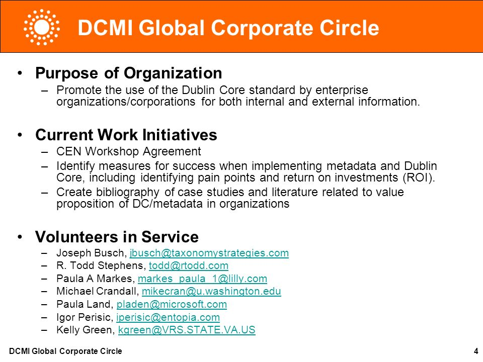 DCMI Global Corporate Circle4 Purpose of Organization –Promote the use of the Dublin Core standard by enterprise organizations/corporations for both i