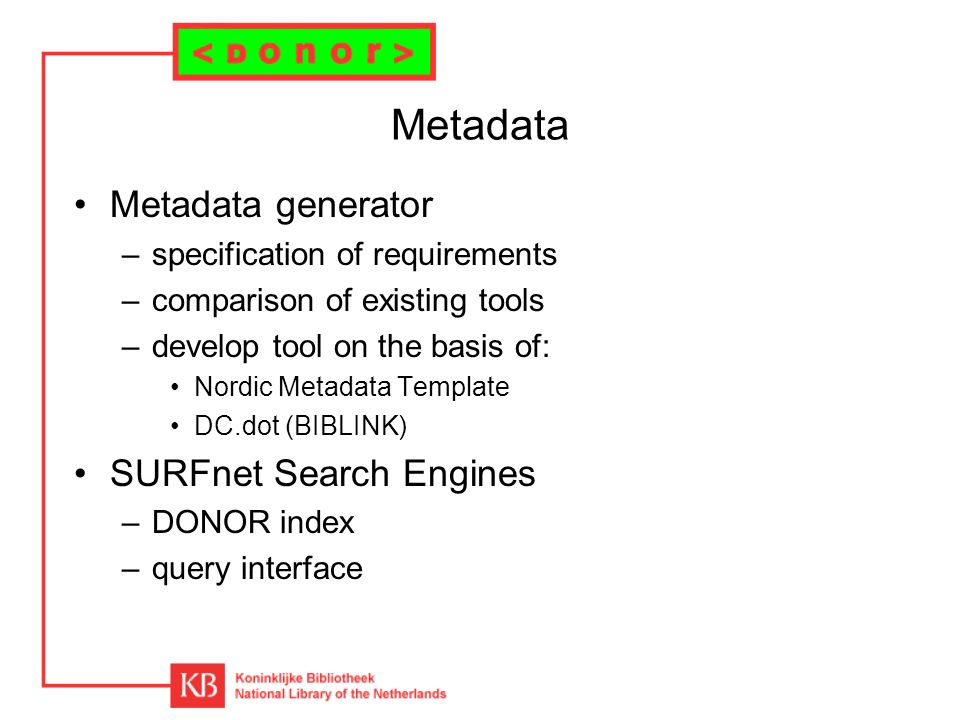 Metadata Metadata generator –specification of requirements –comparison of existing tools –develop tool on the basis of: Nordic Metadata Template DC.dot (BIBLINK) SURFnet Search Engines –DONOR index –query interface