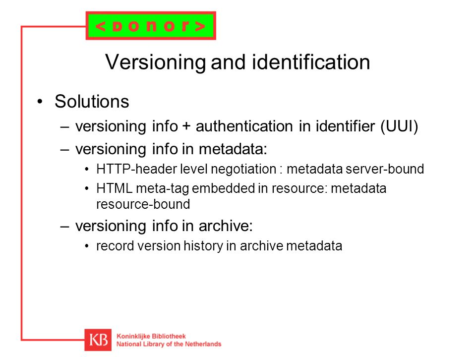 Versioning and identification Solutions –versioning info + authentication in identifier (UUI) –versioning info in metadata: HTTP-header level negotiation : metadata server-bound HTML meta-tag embedded in resource: metadata resource-bound –versioning info in archive: record version history in archive metadata