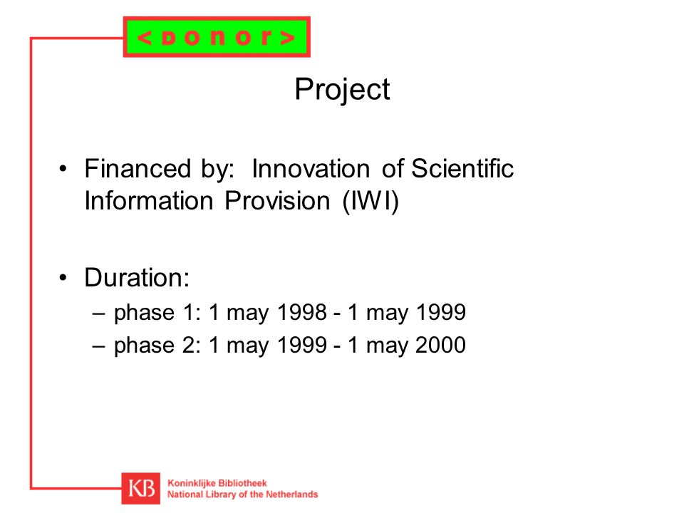 Project Financed by: Innovation of Scientific Information Provision (IWI) Duration: –phase 1: 1 may 1998 - 1 may 1999 –phase 2: 1 may 1999 - 1 may 2000