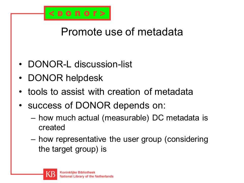 Promote use of metadata DONOR-L discussion-list DONOR helpdesk tools to assist with creation of metadata success of DONOR depends on: –how much actual (measurable) DC metadata is created –how representative the user group (considering the target group) is