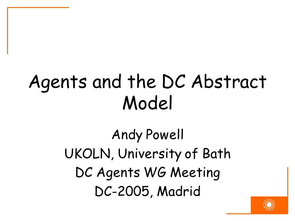Agents and the DC Abstract Model Andy Powell UKOLN, University of Bath DC Agents WG Meeting DC-2005, Madrid