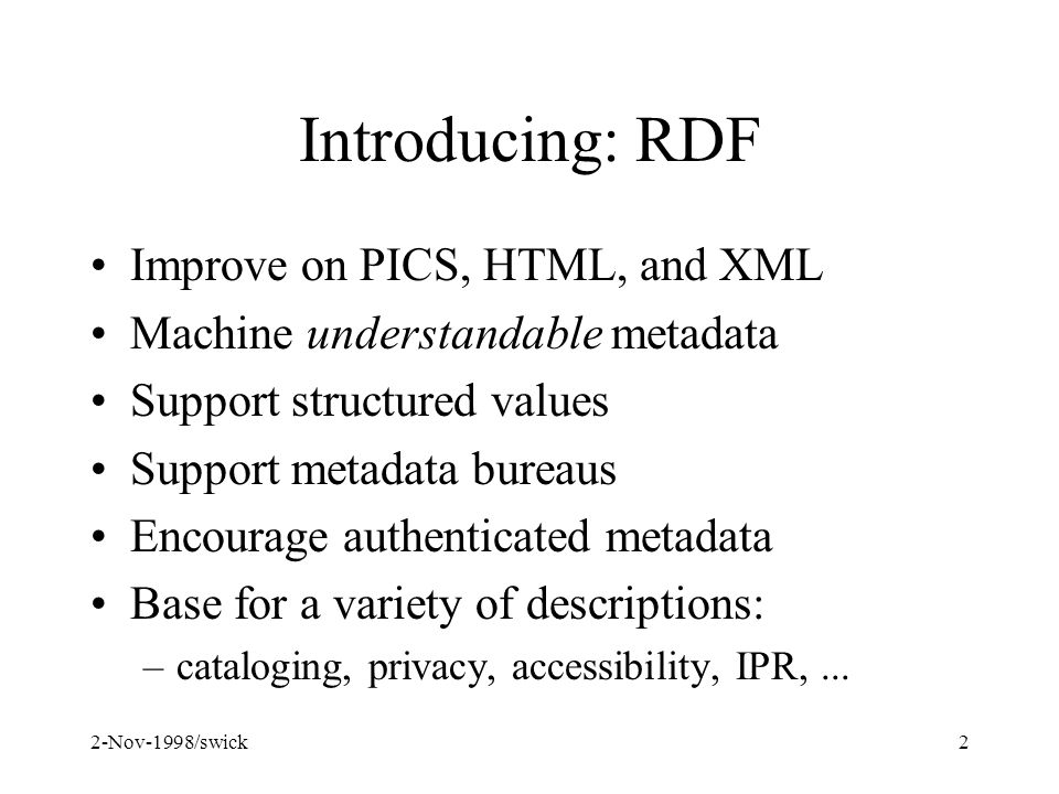 2-Nov-1998/swick2 Introducing: RDF Improve on PICS, HTML, and XML Machine understandable metadata Support structured values Support metadata bureaus Encourage authenticated metadata Base for a variety of descriptions: –cataloging, privacy, accessibility, IPR,...