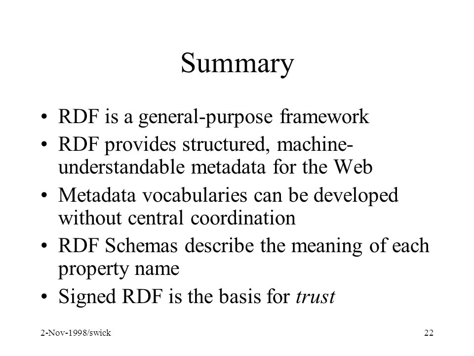 2-Nov-1998/swick22 Summary RDF is a general-purpose framework RDF provides structured, machine- understandable metadata for the Web Metadata vocabularies can be developed without central coordination RDF Schemas describe the meaning of each property name Signed RDF is the basis for trust