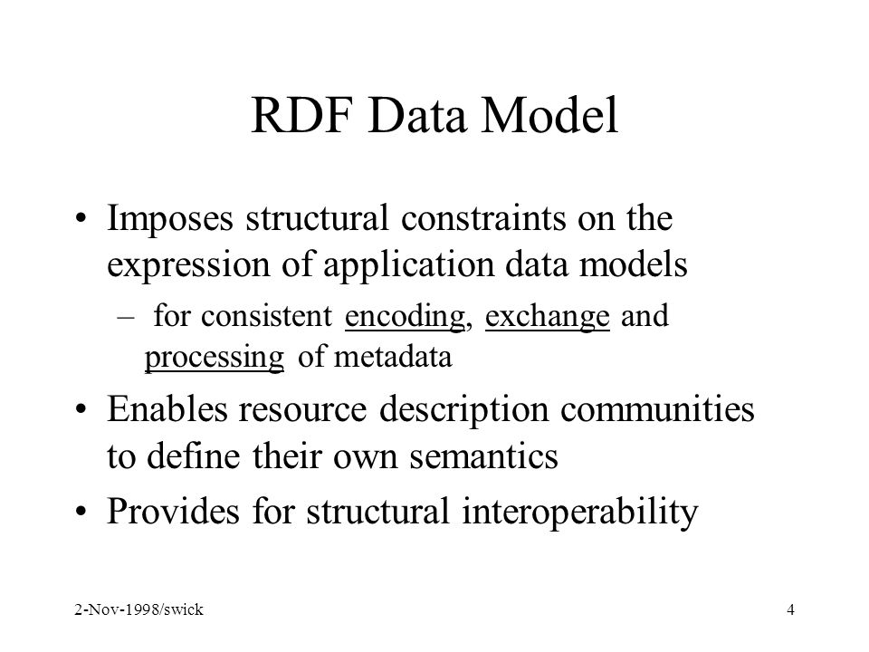 2-Nov-1998/swick4 RDF Data Model Imposes structural constraints on the expression of application data models – for consistent encoding, exchange and processing of metadata Enables resource description communities to define their own semantics Provides for structural interoperability