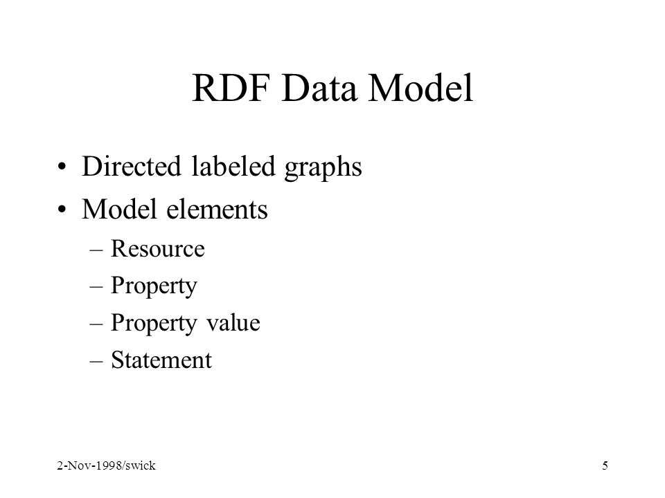 2-Nov-1998/swick5 RDF Data Model Directed labeled graphs Model elements –Resource –Property –Property value –Statement
