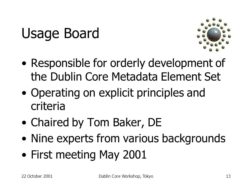 22 October 2001Dublin Core Workshop, Tokyo13 Usage Board Responsible for orderly development of the Dublin Core Metadata Element Set Operating on explicit principles and criteria Chaired by Tom Baker, DE Nine experts from various backgrounds First meeting May 2001