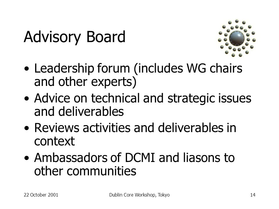 22 October 2001Dublin Core Workshop, Tokyo14 Advisory Board Leadership forum (includes WG chairs and other experts) Advice on technical and strategic issues and deliverables Reviews activities and deliverables in context Ambassadors of DCMI and liasons to other communities