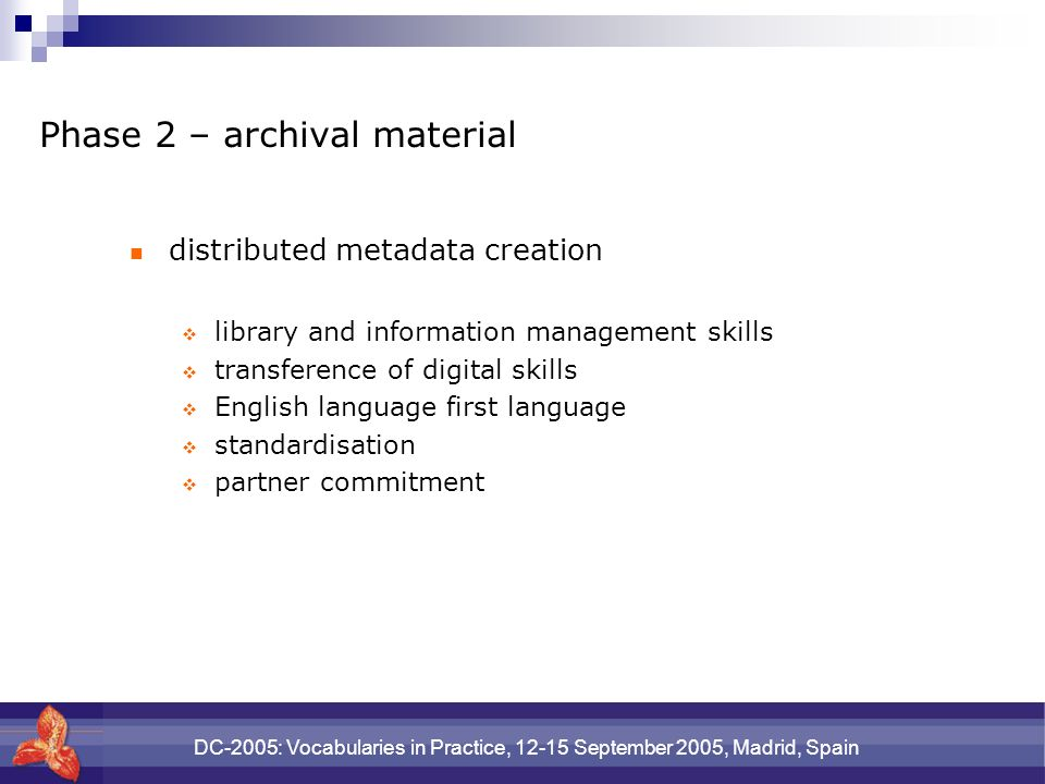 DC-2005: Vocabularies in Practice, 12-15 September 2005, Madrid, Spain Phase 2 – archival material distributed metadata creation library and information management skills transference of digital skills English language first language standardisation partner commitment