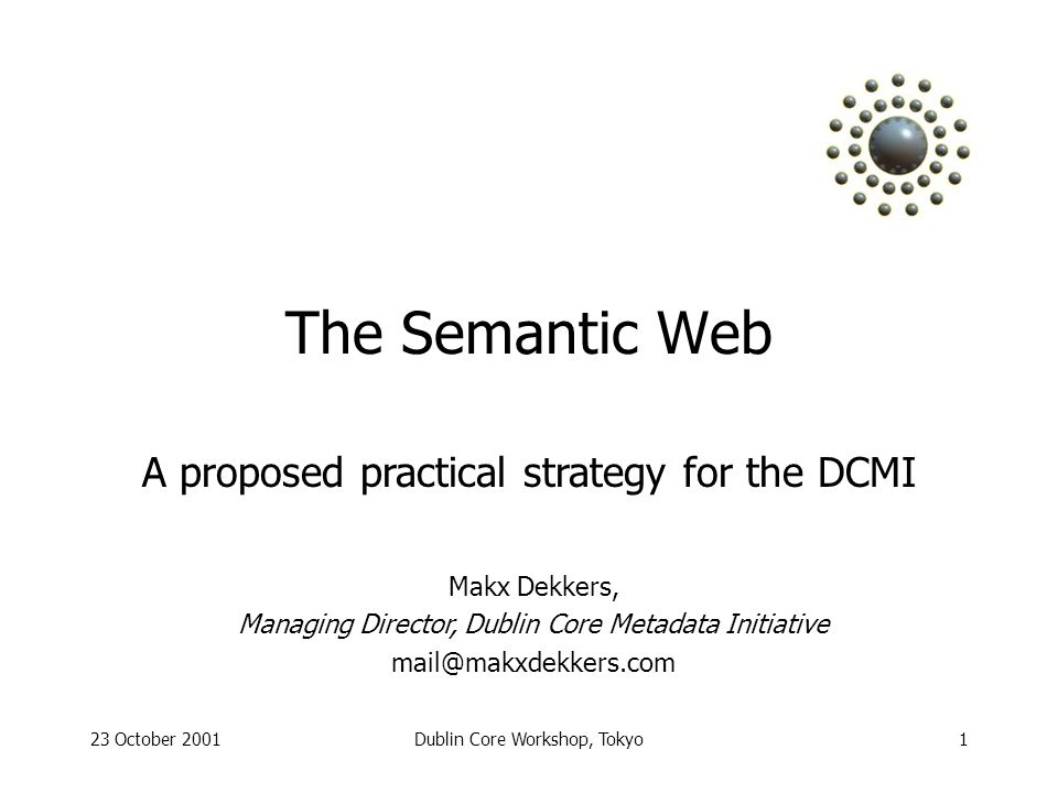 23 October 2001Dublin Core Workshop, Tokyo1 The Semantic Web Makx Dekkers, Managing Director, Dublin Core Metadata Initiative A proposed practical strategy for the DCMI