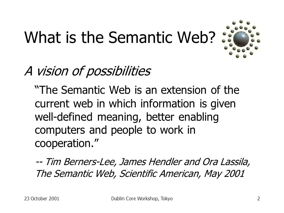 23 October 2001Dublin Core Workshop, Tokyo3 Semantic Web aspects Machines talking to machines - semantics need to be declared Federating domains - enabling complex tasks based on information from various sources Wide scope - from home to global Robust - imperfect understanding That sounds familiar - isnt that what DCMI tries to achieve, too?