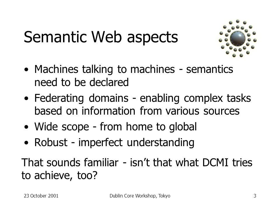 23 October 2001Dublin Core Workshop, Tokyo3 Semantic Web aspects Machines talking to machines - semantics need to be declared Federating domains - enabling complex tasks based on information from various sources Wide scope - from home to global Robust - imperfect understanding That sounds familiar - isnt that what DCMI tries to achieve, too