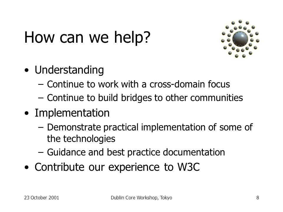 23 October 2001Dublin Core Workshop, Tokyo9 Proposed DCMI strategy Priority #1: to meet the practical needs of our community Monitor Semantic Web developments and use what we can practically apply Not necessarily push the boundaries; engage in reseach where it helps us Promote the Dublin Core as the solution for the Semantic Web metadata layer