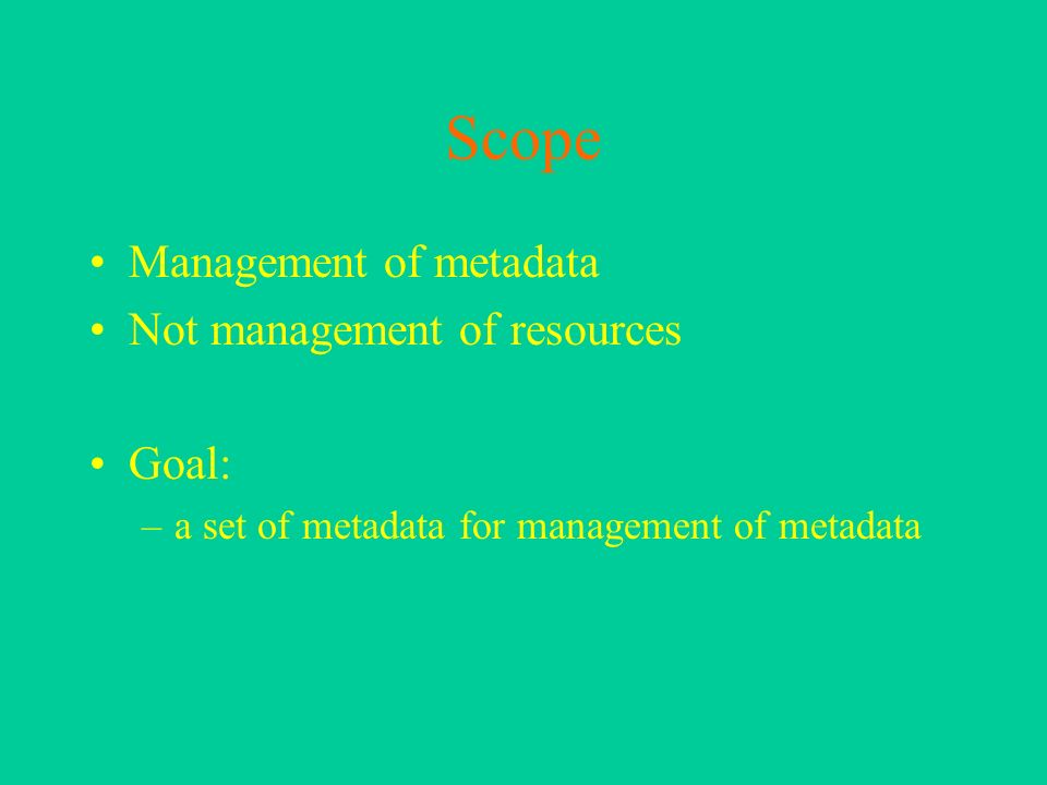 Scope Management of metadata Not management of resources Goal: –a set of metadata for management of metadata