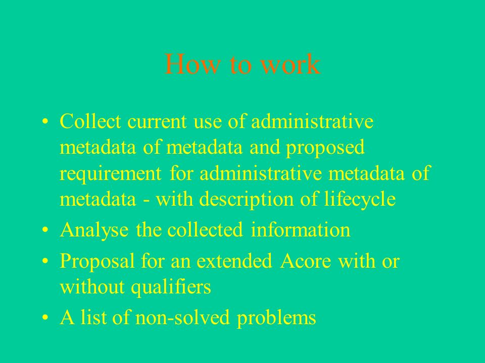 How to work Collect current use of administrative metadata of metadata and proposed requirement for administrative metadata of metadata - with description of lifecycle Analyse the collected information Proposal for an extended Acore with or without qualifiers A list of non-solved problems