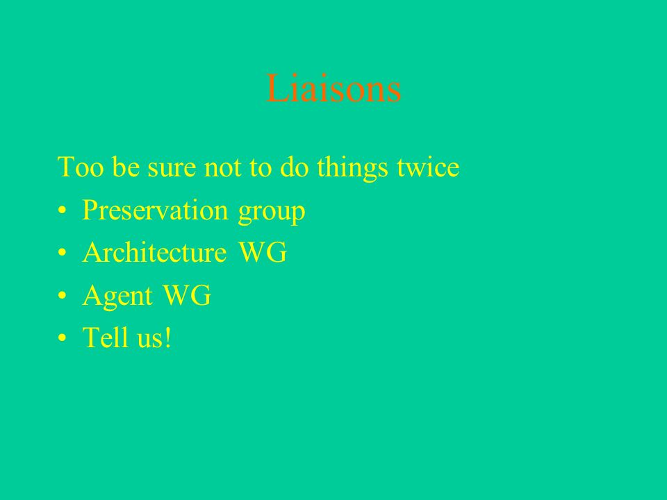 Liaisons Too be sure not to do things twice Preservation group Architecture WG Agent WG Tell us!