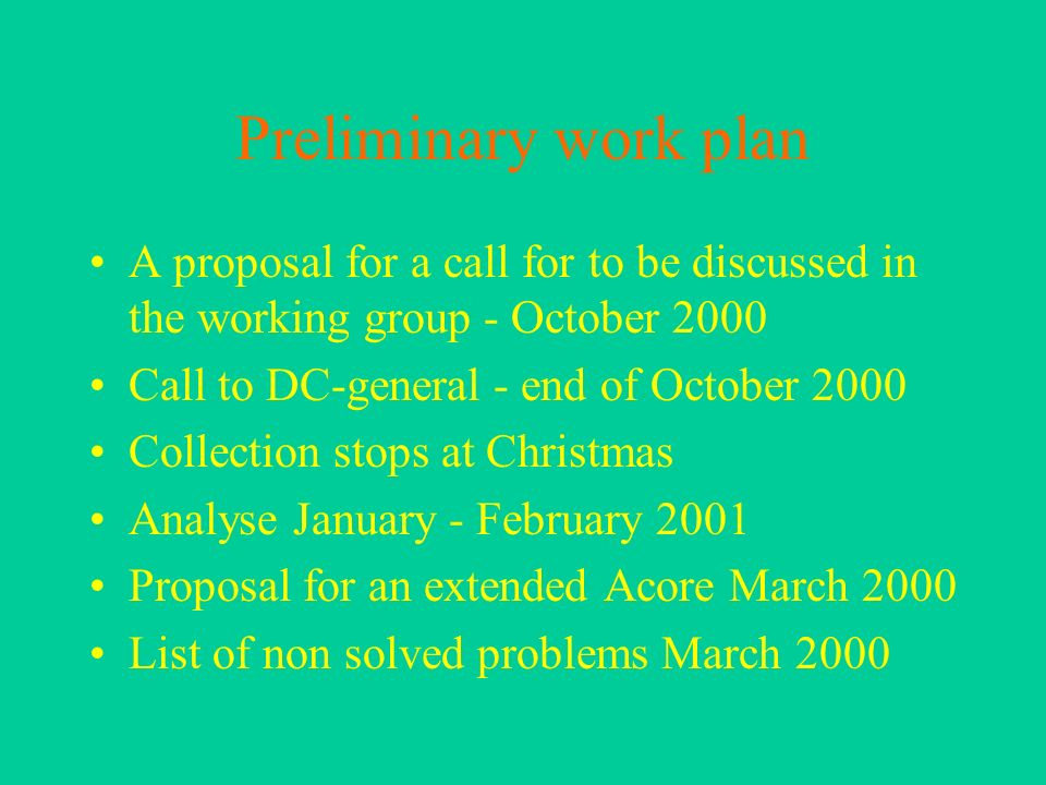 Preliminary work plan A proposal for a call for to be discussed in the working group - October 2000 Call to DC-general - end of October 2000 Collection stops at Christmas Analyse January - February 2001 Proposal for an extended Acore March 2000 List of non solved problems March 2000