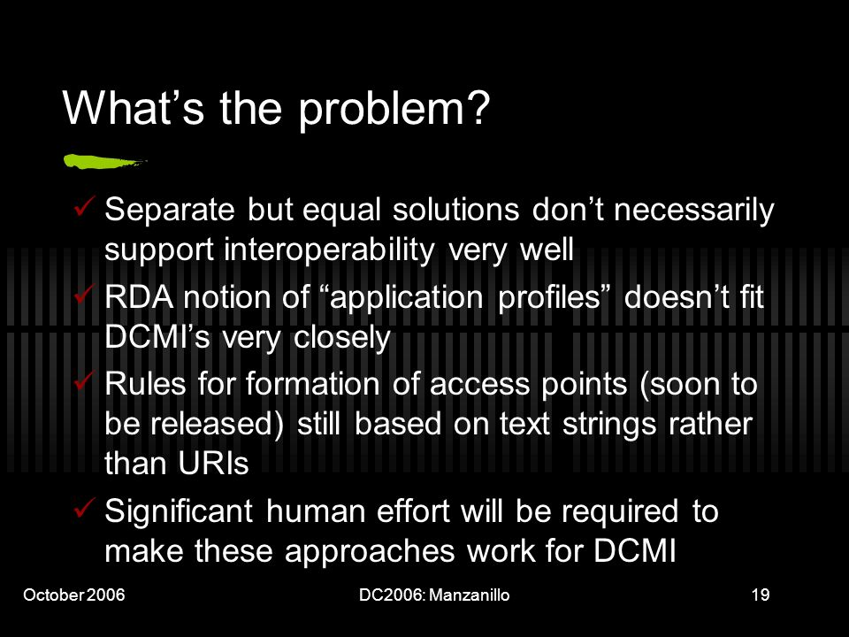 October 2006DC2006: Manzanillo19 Whats the problem? Separate but equal solutions dont necessarily support interoperability very well RDA notion of app