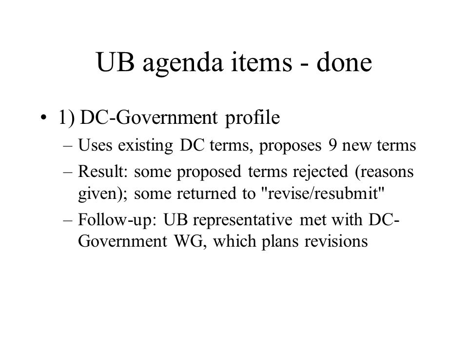 UB agenda items - done 1) DC-Government profile –Uses existing DC terms, proposes 9 new terms –Result: some proposed terms rejected (reasons given); s
