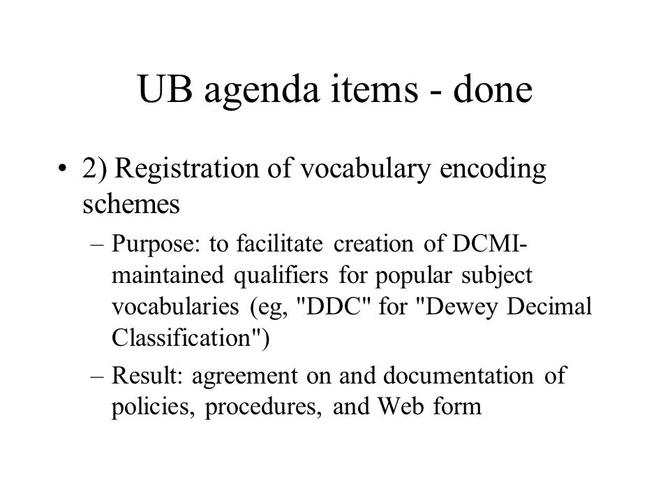 UB agenda items - done 2) Registration of vocabulary encoding schemes –Purpose: to facilitate creation of DCMI- maintained qualifiers for popular subject vocabularies (eg, DDC for Dewey Decimal Classification ) –Result: agreement on and documentation of policies, procedures, and Web form