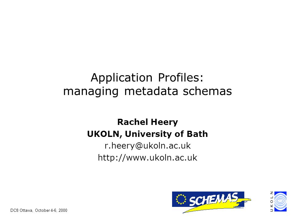 DC8 Ottawa, October 4-6, 2000 Rachel Heery UKOLN, University of Bath r.heery@ukoln.ac.uk http://www.ukoln.ac.uk Application Profiles: managing metadata schemas