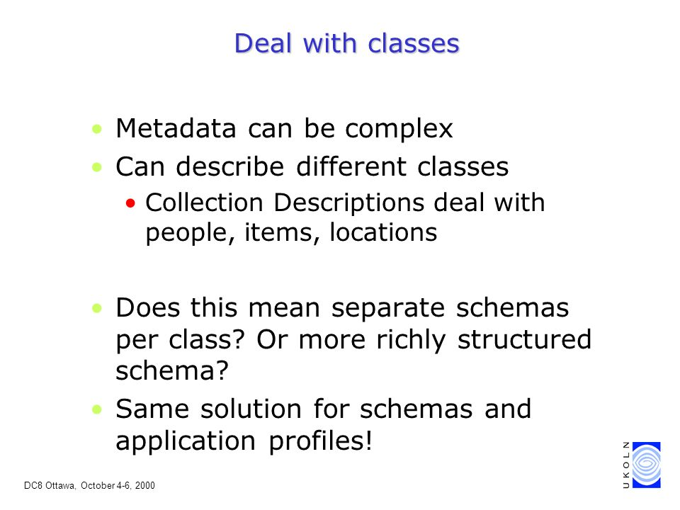 DC8 Ottawa, October 4-6, 2000 Deal with classes Metadata can be complex Can describe different classes Collection Descriptions deal with people, items, locations Does this mean separate schemas per class.