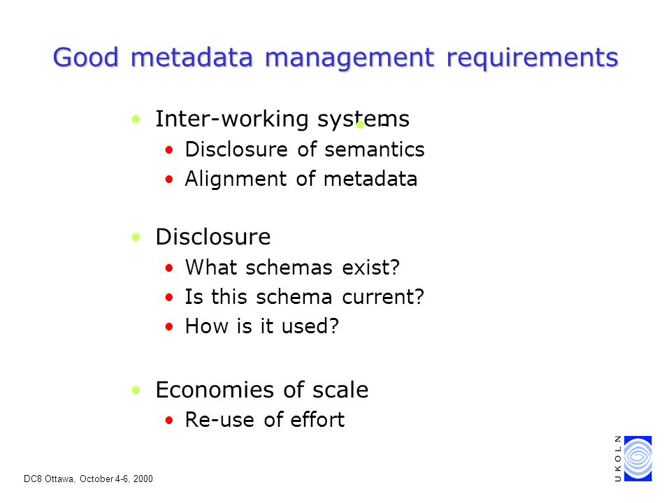 DC8 Ottawa, October 4-6, 2000 Good metadata management requirements Inter-working systems Disclosure of semantics Alignment of metadata Disclosure What schemas exist.