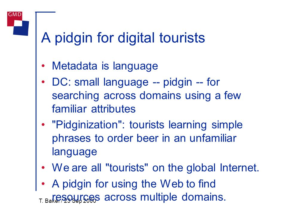 T. Baker / 23 Sep 2000 A pidgin for digital tourists Metadata is language DC: small language -- pidgin -- for searching across domains using a few fam
