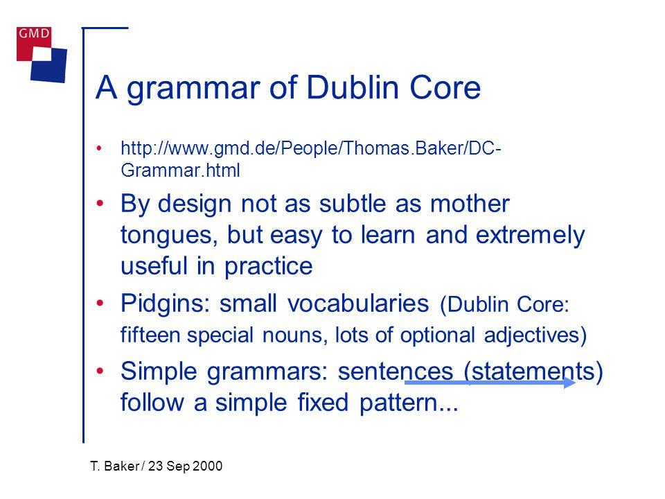 T. Baker / 23 Sep 2000 A grammar of Dublin Core http://www.gmd.de/People/Thomas.Baker/DC- Grammar.html By design not as subtle as mother tongues, but