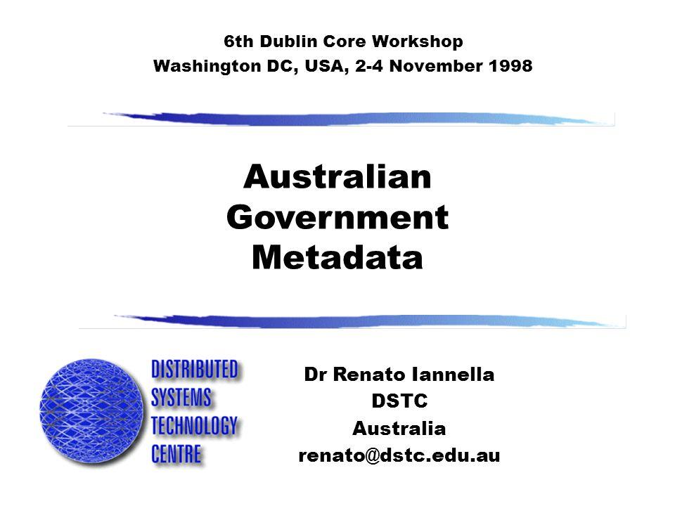 Australian Government Metadata Dr Renato Iannella DSTC Australia renato@dstc.edu.au 6th Dublin Core Workshop Washington DC, USA, 2-4 November 1998