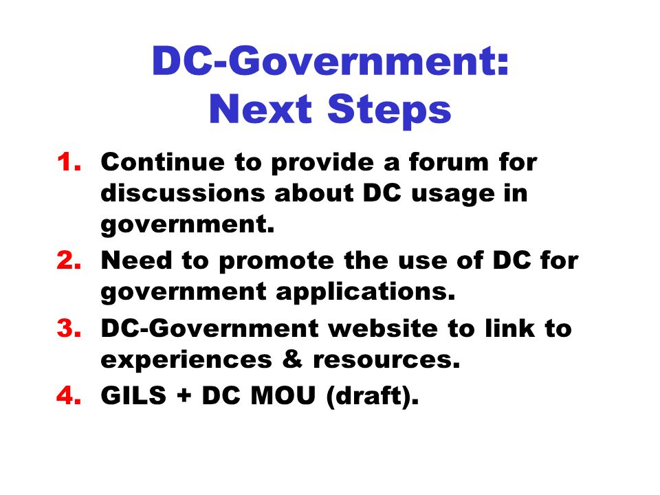 DC-Government: Next Steps 1.Continue to provide a forum for discussions about DC usage in government.