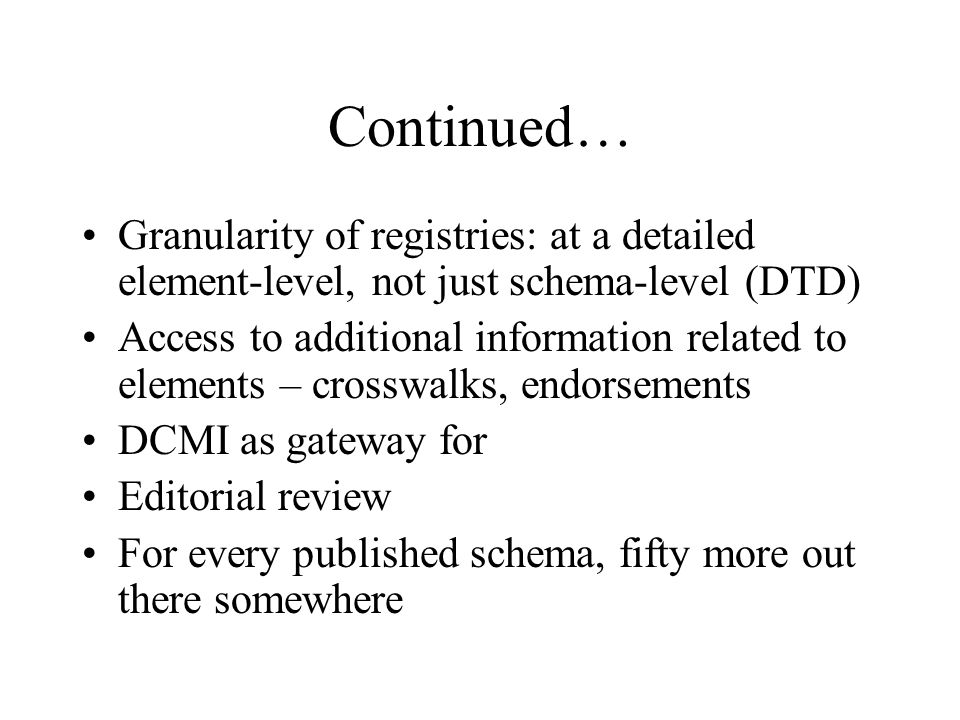 Continued… Granularity of registries: at a detailed element-level, not just schema-level (DTD) Access to additional information related to elements – crosswalks, endorsements DCMI as gateway for Editorial review For every published schema, fifty more out there somewhere