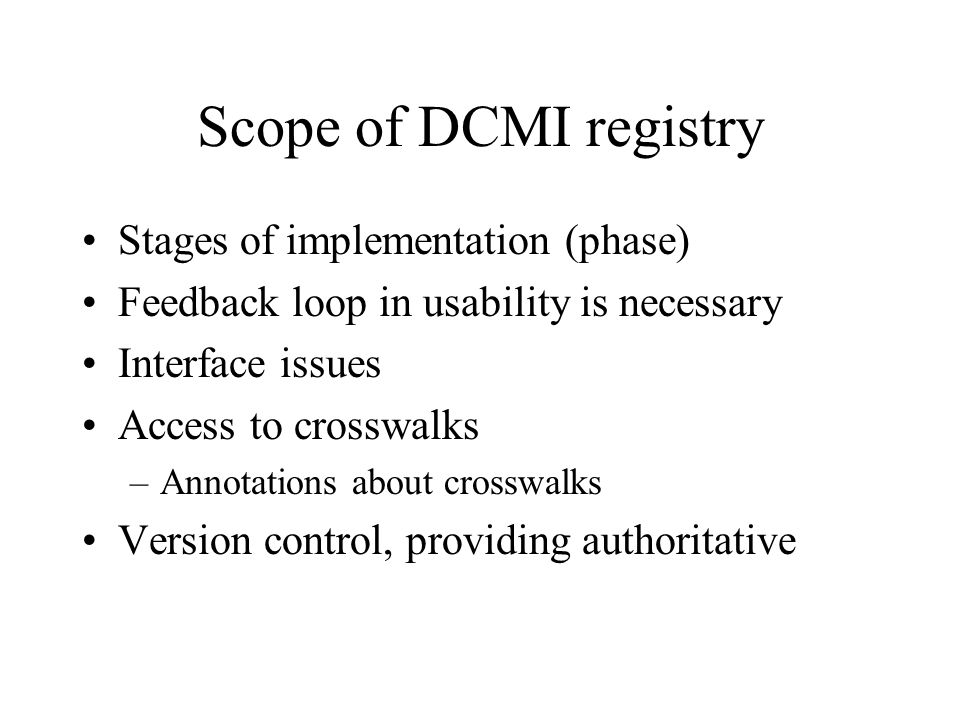 Scope of DCMI registry Stages of implementation (phase) Feedback loop in usability is necessary Interface issues Access to crosswalks –Annotations about crosswalks Version control, providing authoritative
