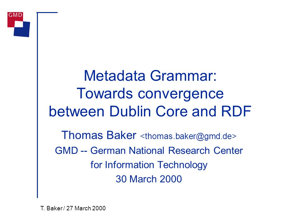 T. Baker / 27 March 2000 Metadata Grammar: Towards convergence between Dublin Core and RDF Thomas Baker GMD -- German National Research Center for Inf