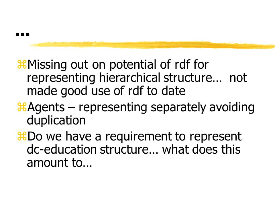 … zMissing out on potential of rdf for representing hierarchical structure… not made good use of rdf to date zAgents – representing separately avoiding duplication zDo we have a requirement to represent dc-education structure… what does this amount to…